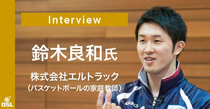 インタビュー:鈴木良和(株式会社ERUTRUC・バスケットボールの家庭教師) 前編