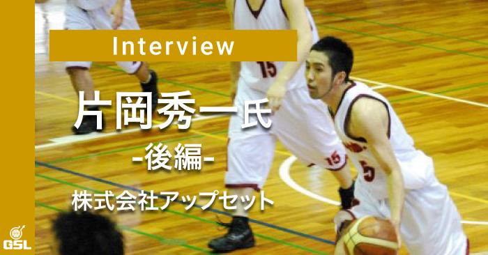 インタビュー:片岡秀一(株式会社UPSET) 後編