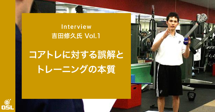 【吉田修久氏インタビュー①】コアトレに対する誤解とトレーニングの本質