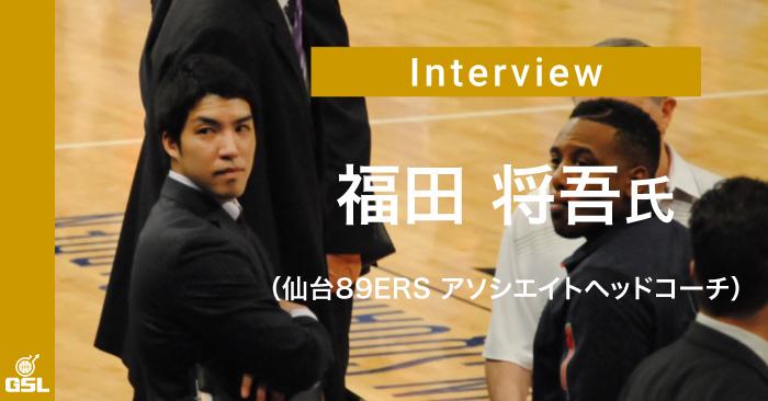 福田 将吾氏(仙台89ERS アソシエイトヘッドコーチ)インタビュー