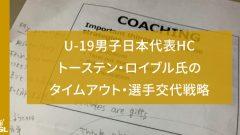 U-19男子日本代表HCトーステン・ロイブル氏のタイムアウト・選手交代戦略