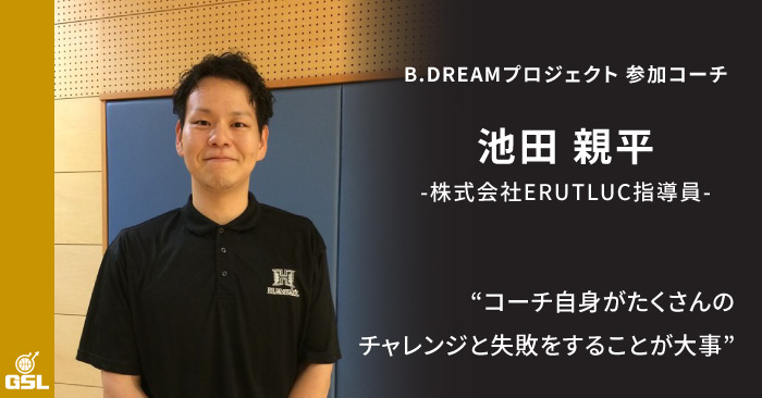 「コーチ自身がたくさんのチャレンジと失敗をすることが大事」B.DREAMプロジェクト参加コーチ紹介 池田親平さん